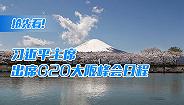 抢先看!习近平主席出席G20大阪峰会日程